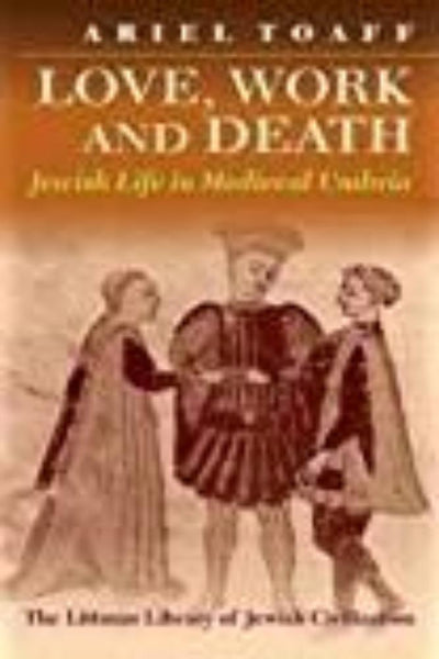 Love Work And Death: Jewish Life in Medieval Umbria - Konig Books
