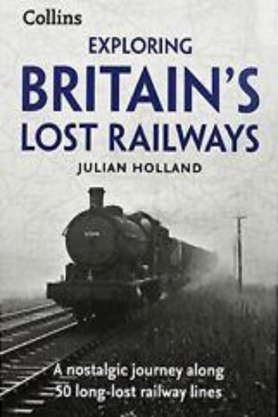 Exploring Britain's Lost Railways by Julian Holland - Konig Books