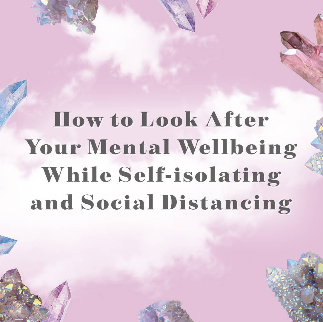 HOW TO LOOK AFTER YOUR MENTAL WELLBEING WHILE SELF-ISOLATING AND SOCIAL DISTANCING