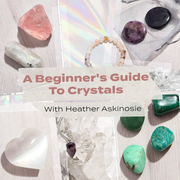 A Beginner's Guide To Crystals with Heather Askinosie