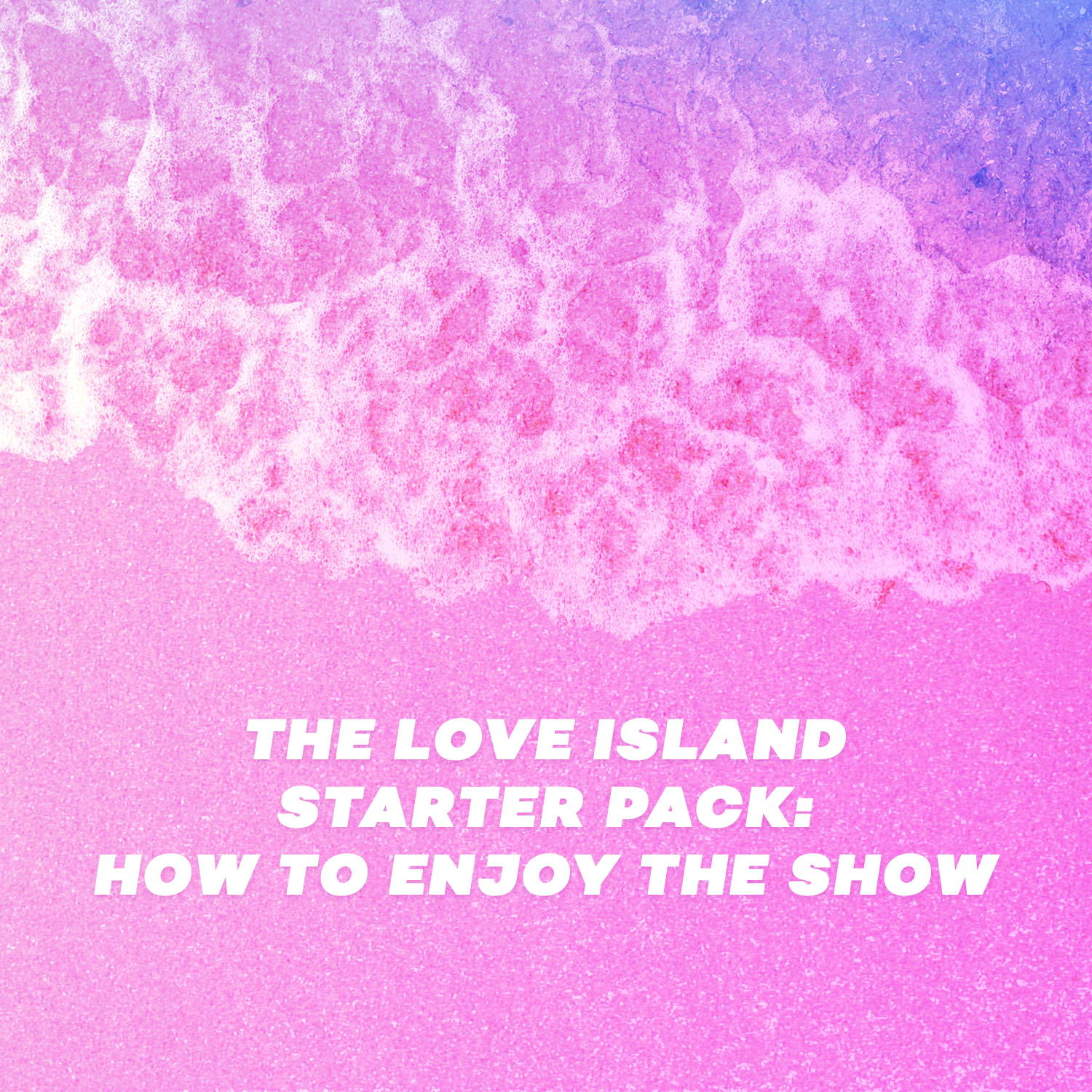 The Love Island Starter Pack: How To Enjoy The Show