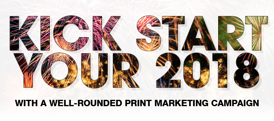 Kick Start Your 2018 With A Well-Rounded Print Marketing Campaign