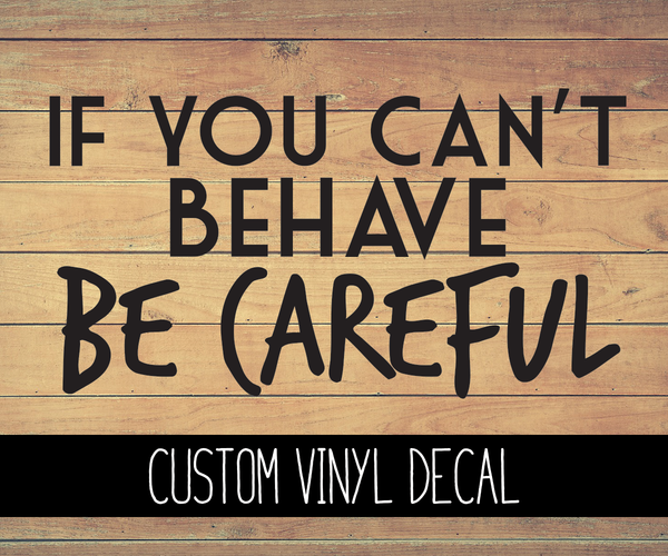 If You Can't Behave Be Careful Vinyl Decal