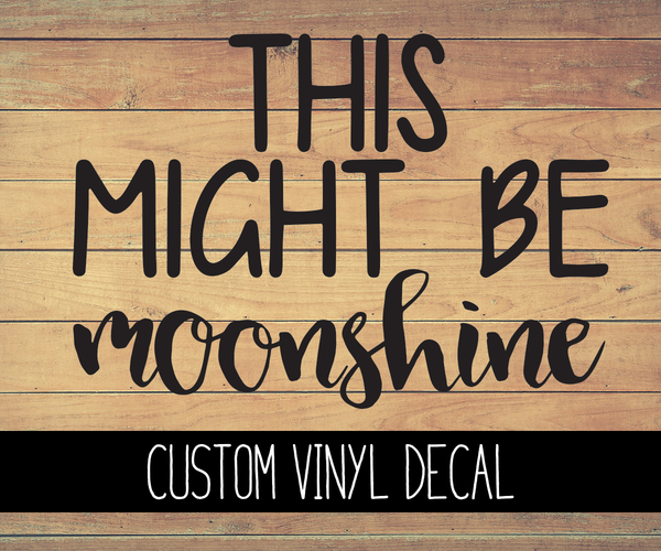This Might Be Moonshine Vinyl Decal