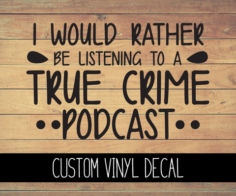 I'd Rather Be Listening To A True Crime Podcast Vinyl Decal