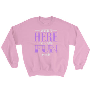 Sweatshirt---We're Here To Have Fun---Click for more shirt colors