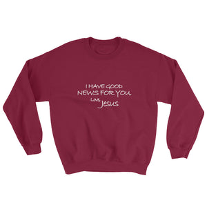 Sweatshirt---I Have Good News For You. Love, Jesus---Click for more shirt colors