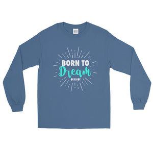 Long Sleeve T-Shirt---Born To Dream---Click for more shirt colors