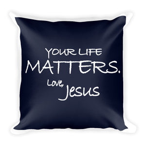 Square Pillow---Your Life Matters. Love, Jesus Navy Blue---Printed One Side Only, White on Back