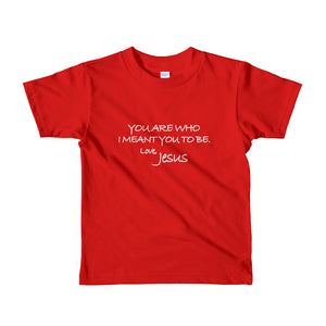 Toddler Short sleeve kids t-shirt---You Are Who I Meant You To Be. Love, Jesus---Click for more shirt colors