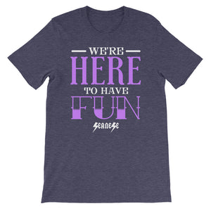 Short-Sleeve Unisex T-Shirt---We're Here to Have Fun---Click for more shirt colors