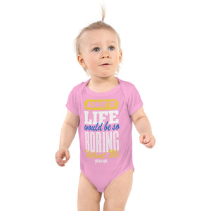 Infant Bodysuit--Admit it Live Would be So Boring Without Me---Click for more shirt colors