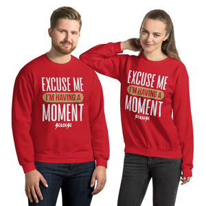 Unisex Sweatshirt---Excuse Me I'm Having a Moment---Click for more shirt colors