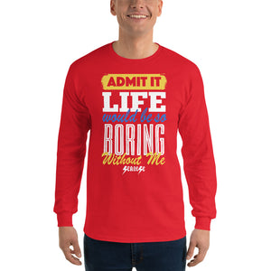 Men's Long Sleeve Shirt--Admit it Live Would be So Boring Without Me---Click for more shirt colors