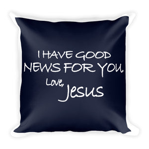 Square Pillow---I Have Good News For You. Love, Jesus Navy Blue---Printed One Side Only, White on Back