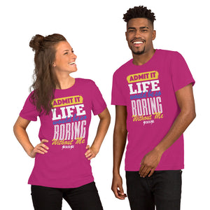 Short-Sleeve Unisex T-Shirt---Admit it Live Would be So Boring Without Me---Click for more shirt colors