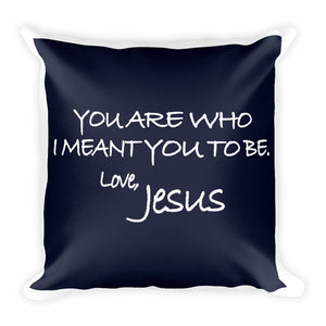 Square Pillow---You Are Who I Meant You To Be. Love, Jesus Navy Blue---Printed One Side Only, White on Back
