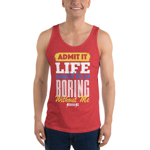Unisex Tank Top--Admit it Live Would be So Boring Without Me---Click for more shirt colors