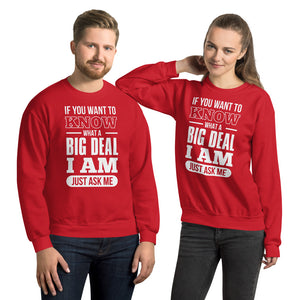 Unisex Sweatshirt---If You Want To Know What a Big Deal I Am---Click for more shirt colors