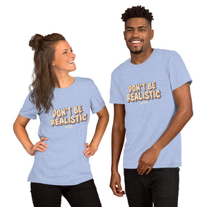 Short-Sleeve Unisex T-Shirt---Don't Be Realistic---Click for more shirt colors