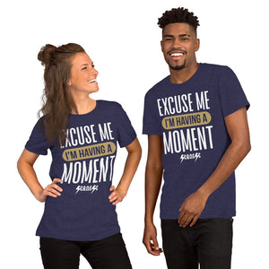 Short-Sleeve Unisex T-Shirt---Excuse Me I'm Having a Moment---Click for more shirt colors