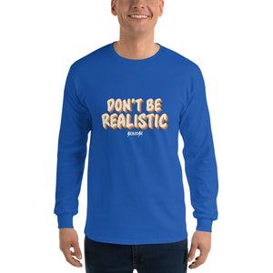 Men's Long Sleeve Shirt---Don't Be Realistic---Click for more shirt colors