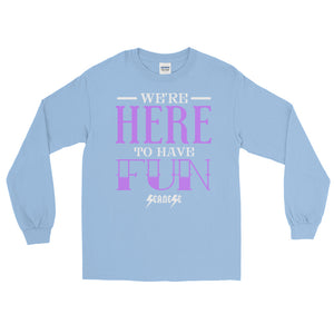Long Sleeve T-Shirt---We're Here To Have Fun---Click for more shirt colors
