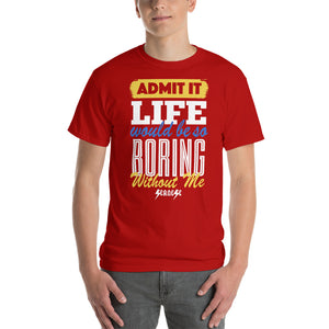 Short Sleeve T-Shirt Thick Cotton to Make Dad Happy --Admit it Live Would be So Boring Without Me---Click for more shirt colors