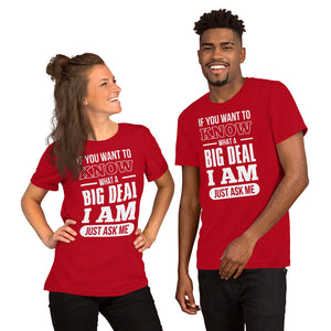 Short-Sleeve Unisex T-Shirt---If You Want To Know What a Big Deal I Am---Click for more shirt colors