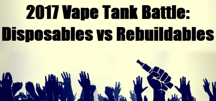 2017 Vape Tank Battle: Disposables vs. Rebuildables