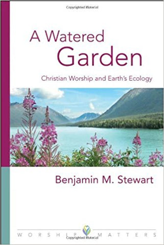 A Watered Garden: Christian Worship and Earth's Ecology by Benjamin M. Stewart