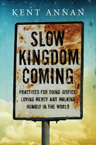 Slow Kingdom Coming: Practices For Doing Justice, Loving Mercy and Walking Humbly in the World by Kent Annan