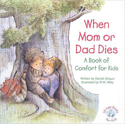 When Mom or Dad Dies: A Book of Comfort for Kids by Daniel Grippo