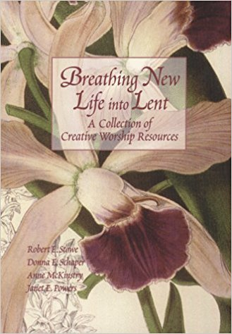 Breathing New Life into Lent: A Collections of Creative Worship Resources by Robert E. Stowe, et al