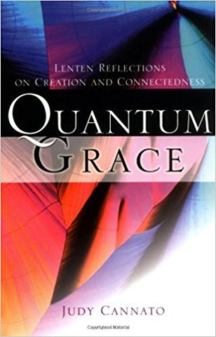 Quantum Grace: Lenten Reflections on Creation and Connectedness by Judy Cannato