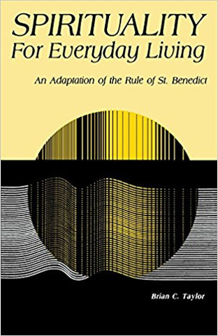 Spirituality For Everyday Living: An Adaptation of the Rule of St. Benedict by Brian C. Taylor