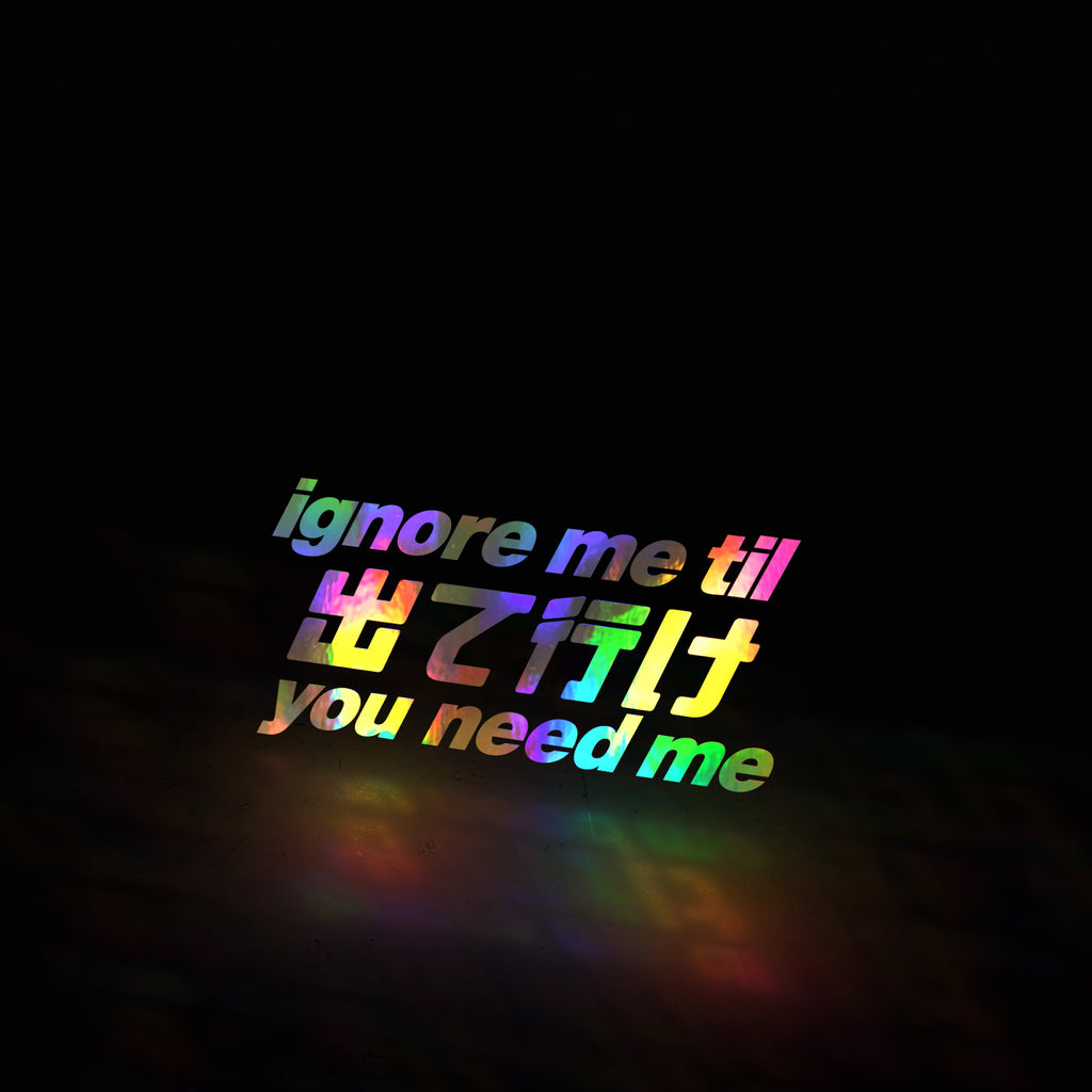 ignore me til you need me (decal)