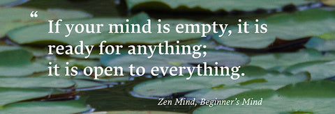"""If your mind is empty, it is ready for anything; it is open to everything."" Zen Mind, Beginner's Mind"