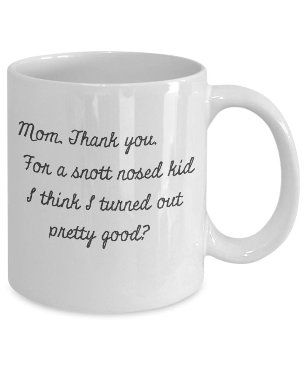 Mom, Thank you-For a Snott Nosed kid - I think I Turned out Pretty Good?