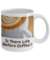 Is There Life Before Coffee-Larger font-11 oz cup