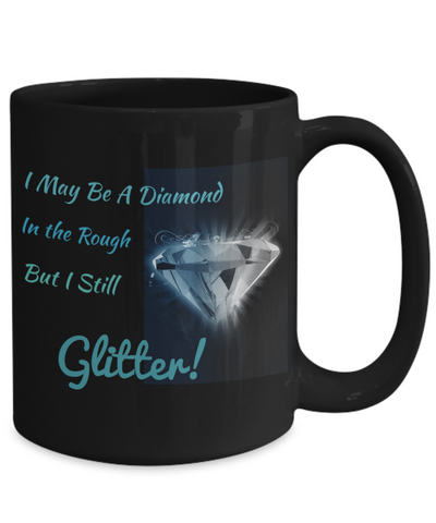 I May Be A Diamond in the Rough - But I still GLITTER!