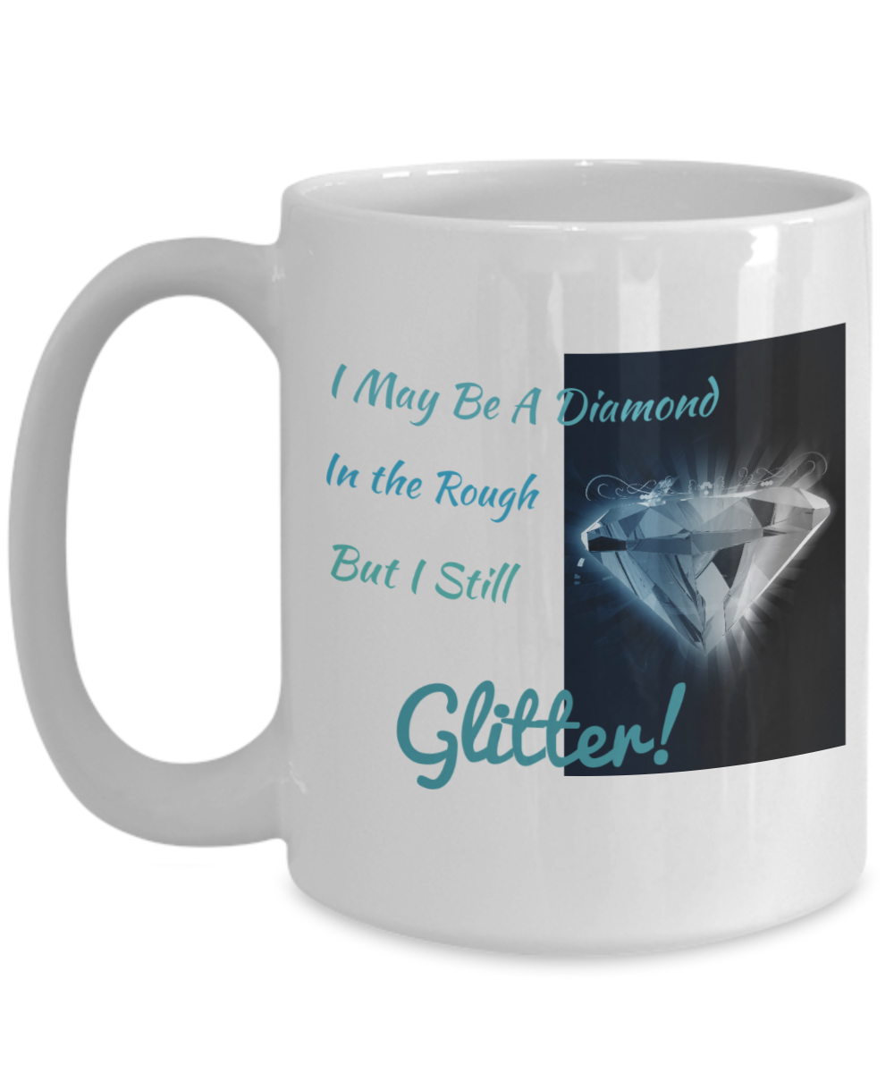 I MAY BE A DIAMOND IN THE ROUGH BUT I STILL GLITTER!-WHITE MUG