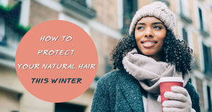 How to Protect Your Natural Hair this Winter