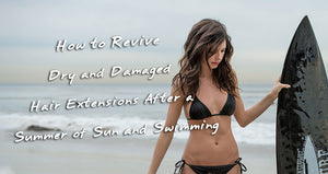 How to Revive Dry and Damaged Hair Extensions After a Summer of Sun and Swimming