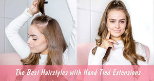 The Best Hairstyles with Hand Tied Extensions