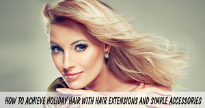 How to Achieve Holiday Hair with Hair Extensions and Simple Accessories