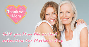 Gift You Mom The Perfect Extensions for Mother's Day