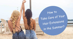 How to Take Care of Your Hair Extensions in the Summer
