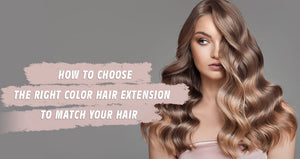 How to Choose the Right Color Hair Extension to Match Your Hair