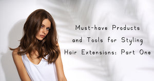 Must-have Products and Tools for Styling Hair Extensions: Part One
